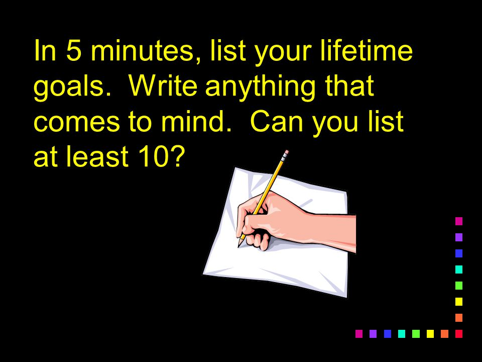 In 5 minutes, list your lifetime goals.Write anything that comes to mind.