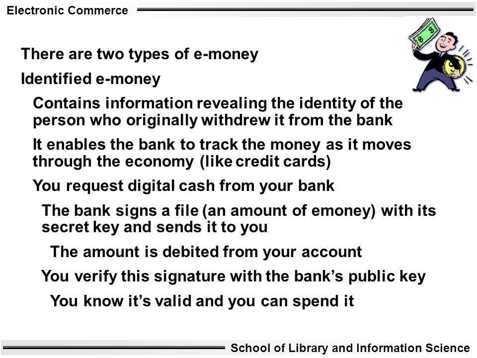 Electronic Commerce School of Library and Information Science There are two types of e-money Identified e-money Contains information revealing the ide