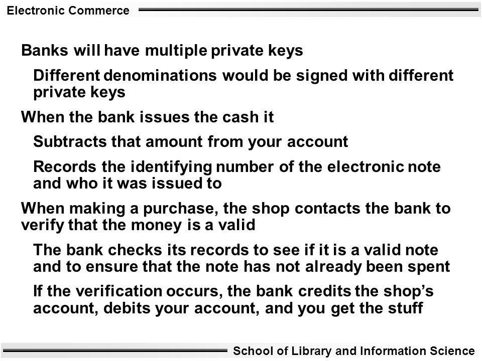 Electronic Commerce School of Library and Information Science Banks will have multiple private keys Different denominations would be signed with diffe