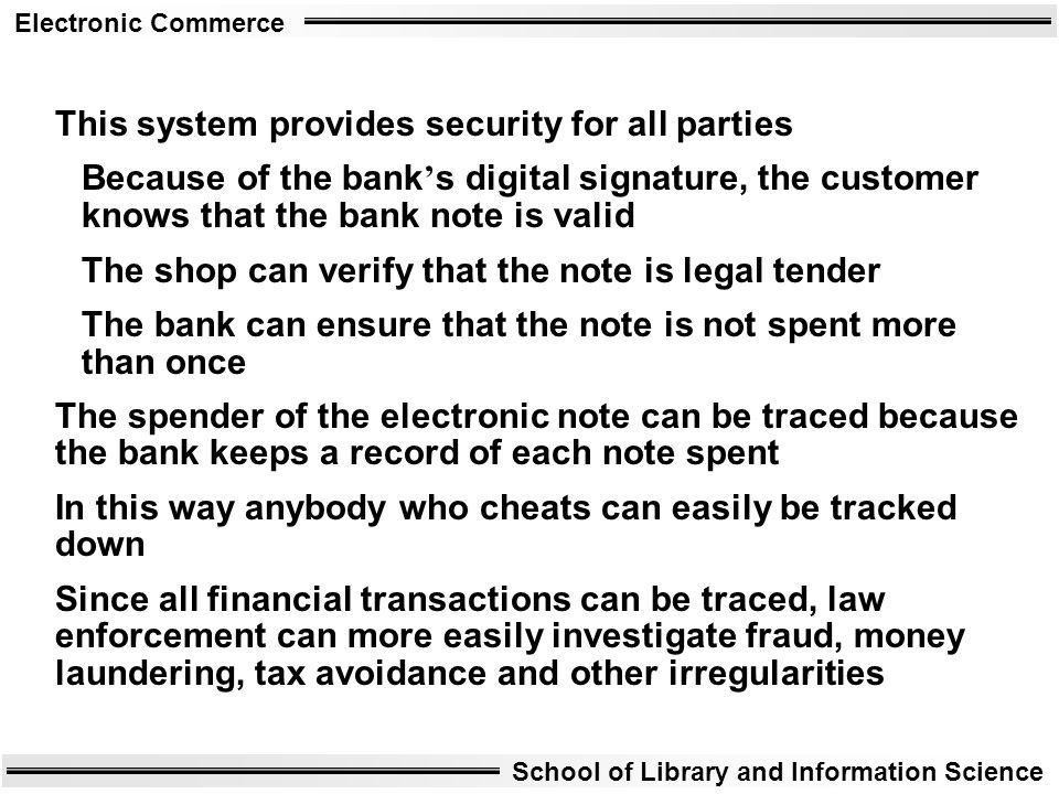 Electronic Commerce School of Library and Information Science This system provides security for all parties Because of the bank s digital signature, t
