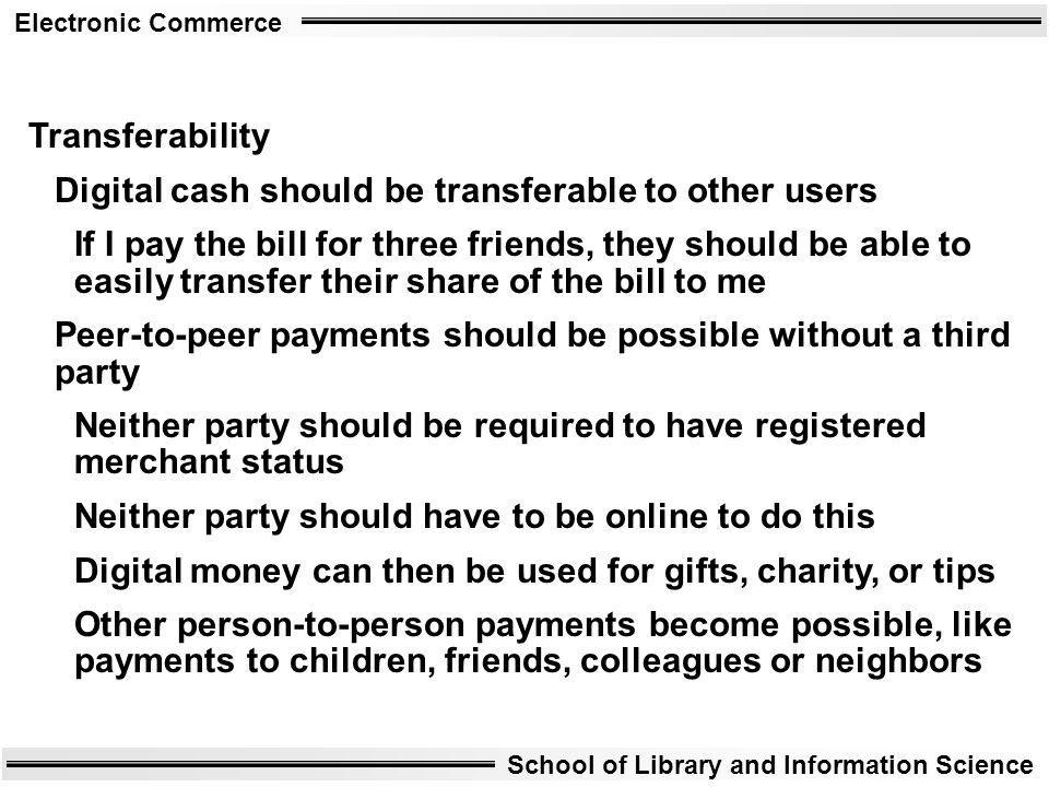 Electronic Commerce School of Library and Information Science Transferability Digital cash should be transferable to other users If I pay the bill for