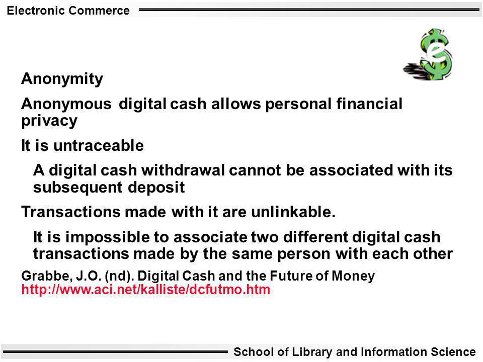 Electronic Commerce School of Library and Information Science Anonymity Anonymous digital cash allows personal financial privacy It is untraceable A d