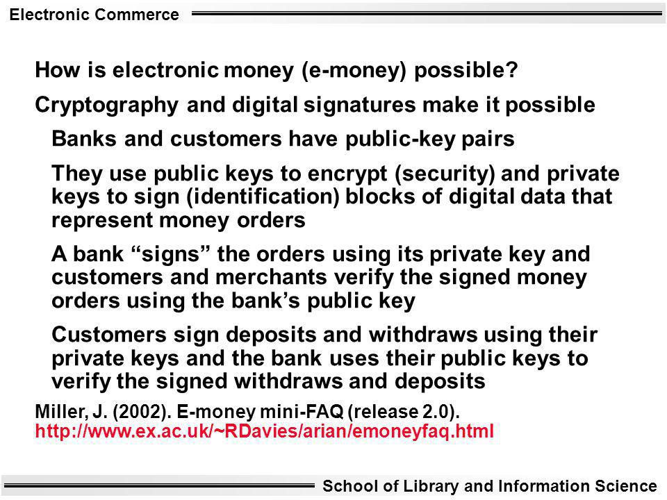 Electronic Commerce School of Library and Information Science How is electronic money (e-money) possible? Cryptography and digital signatures make it