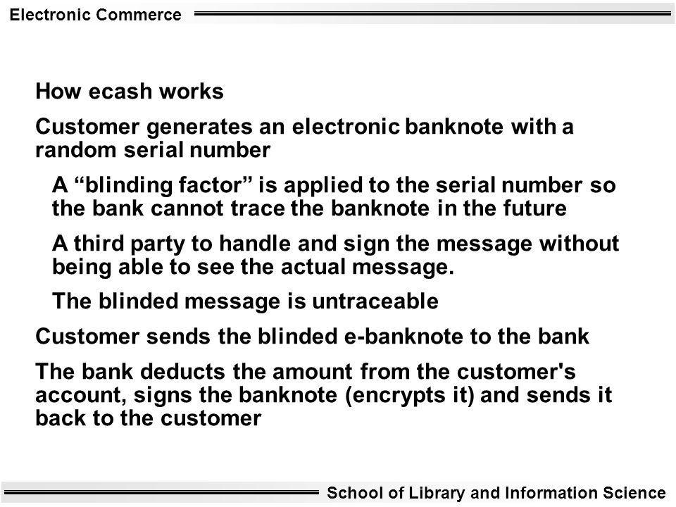 Electronic Commerce School of Library and Information Science How ecash works Customer generates an electronic banknote with a random serial number A