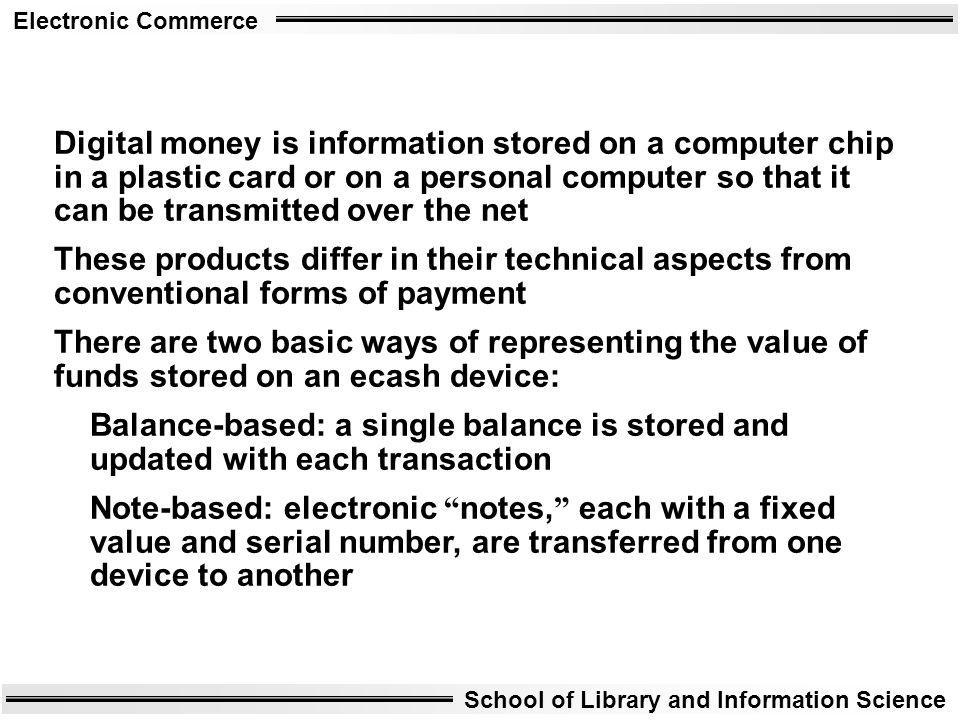 Electronic Commerce School of Library and Information Science Digital money is information stored on a computer chip in a plastic card or on a persona
