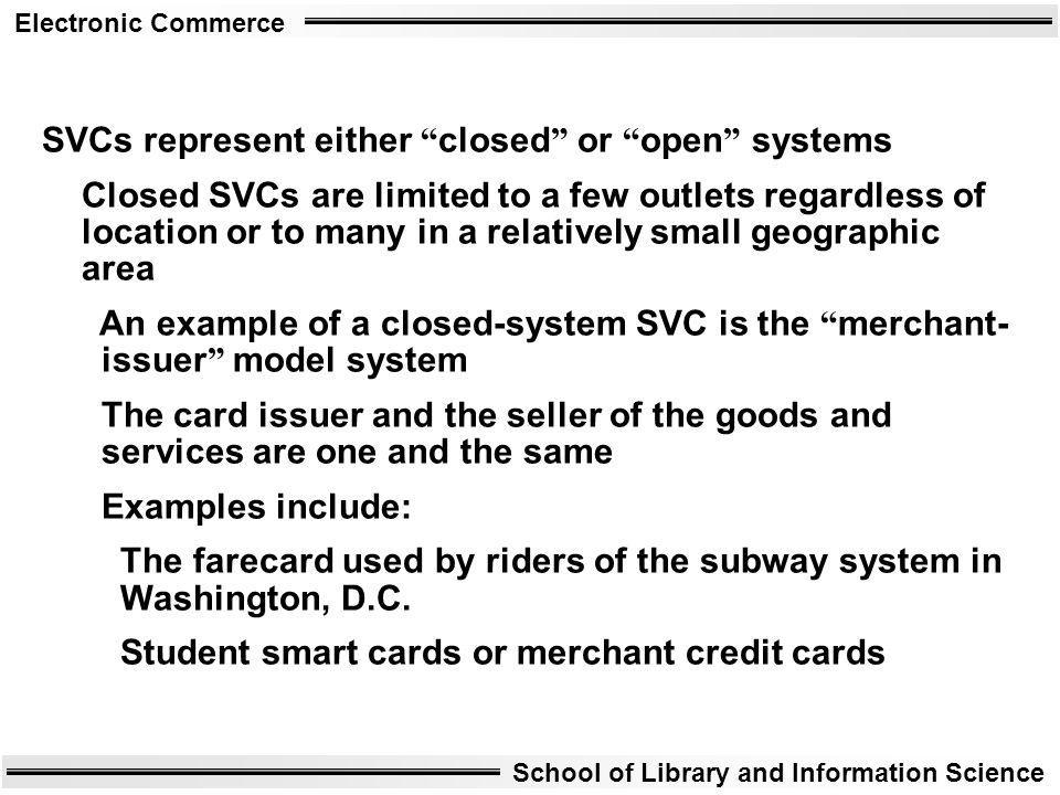 Electronic Commerce School of Library and Information Science SVCs represent either closed or open systems Closed SVCs are limited to a few outlets re