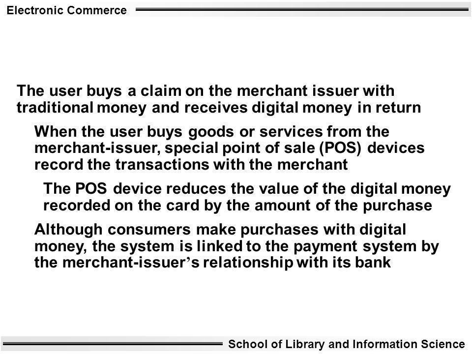 Electronic Commerce School of Library and Information Science The user buys a claim on the merchant issuer with traditional money and receives digital