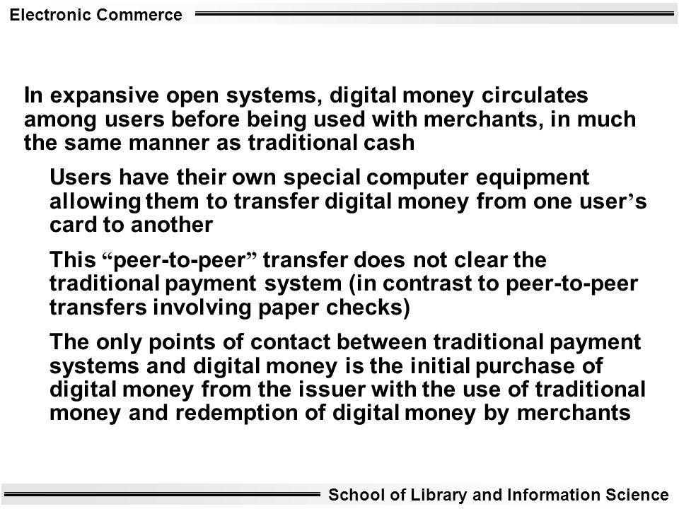 Electronic Commerce School of Library and Information Science In expansive open systems, digital money circulates among users before being used with m