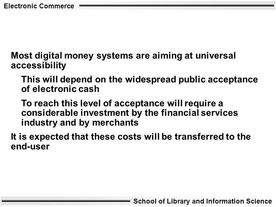 Electronic Commerce School of Library and Information Science Most digital money systems are aiming at universal accessibility This will depend on the
