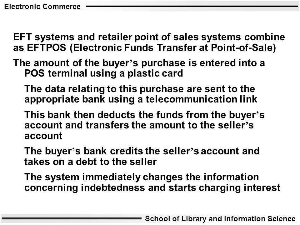 Electronic Commerce School of Library and Information Science EFT systems and retailer point of sales systems combine as EFTPOS (Electronic Funds Tran