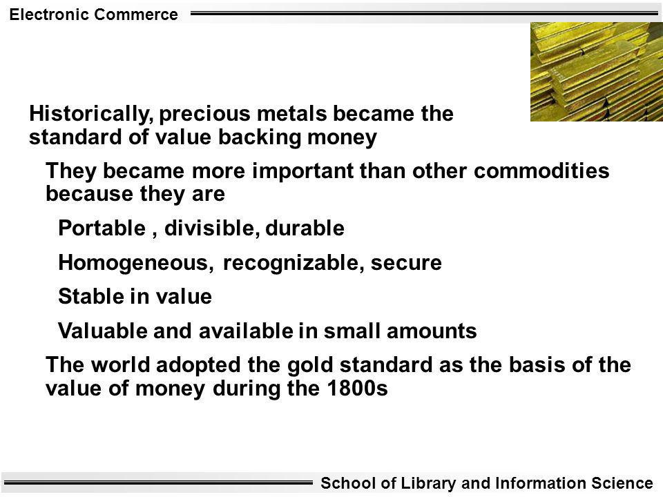 Electronic Commerce School of Library and Information Science Historically, precious metals became the standard of value backing money They became mor
