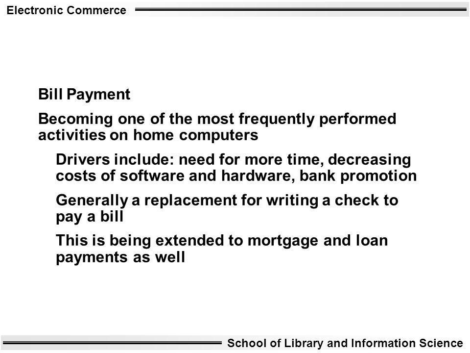 Electronic Commerce School of Library and Information Science Bill Payment Becoming one of the most frequently performed activities on home computers