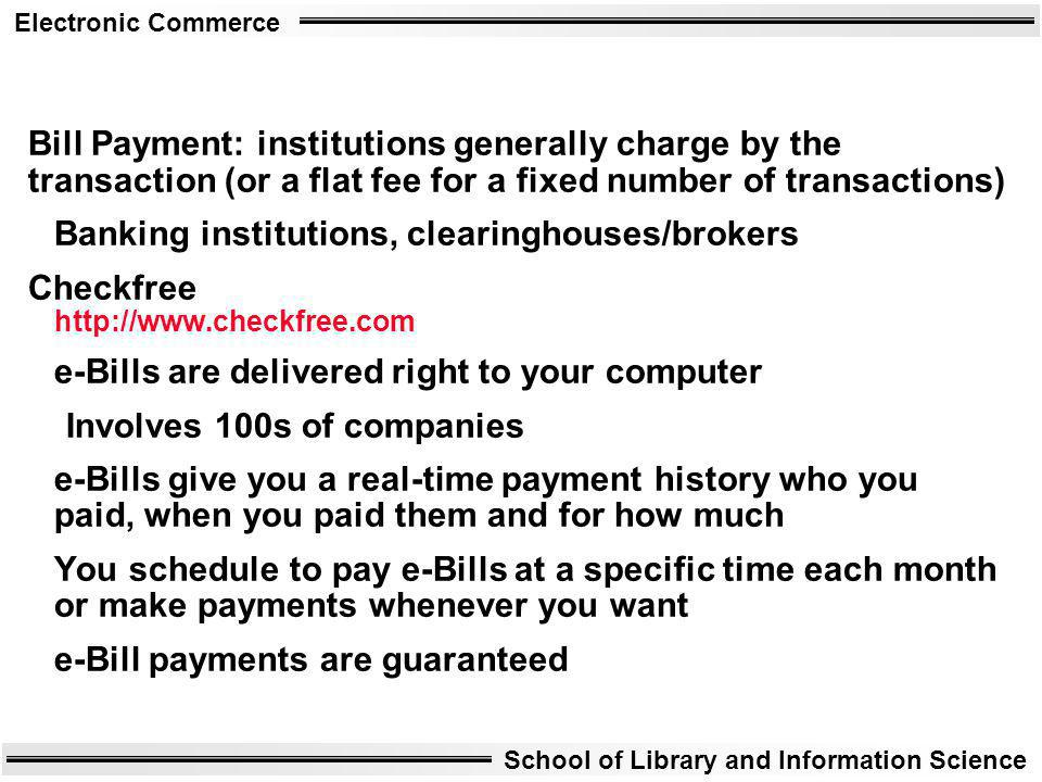 Electronic Commerce School of Library and Information Science Bill Payment: institutions generally charge by the transaction (or a flat fee for a fixe