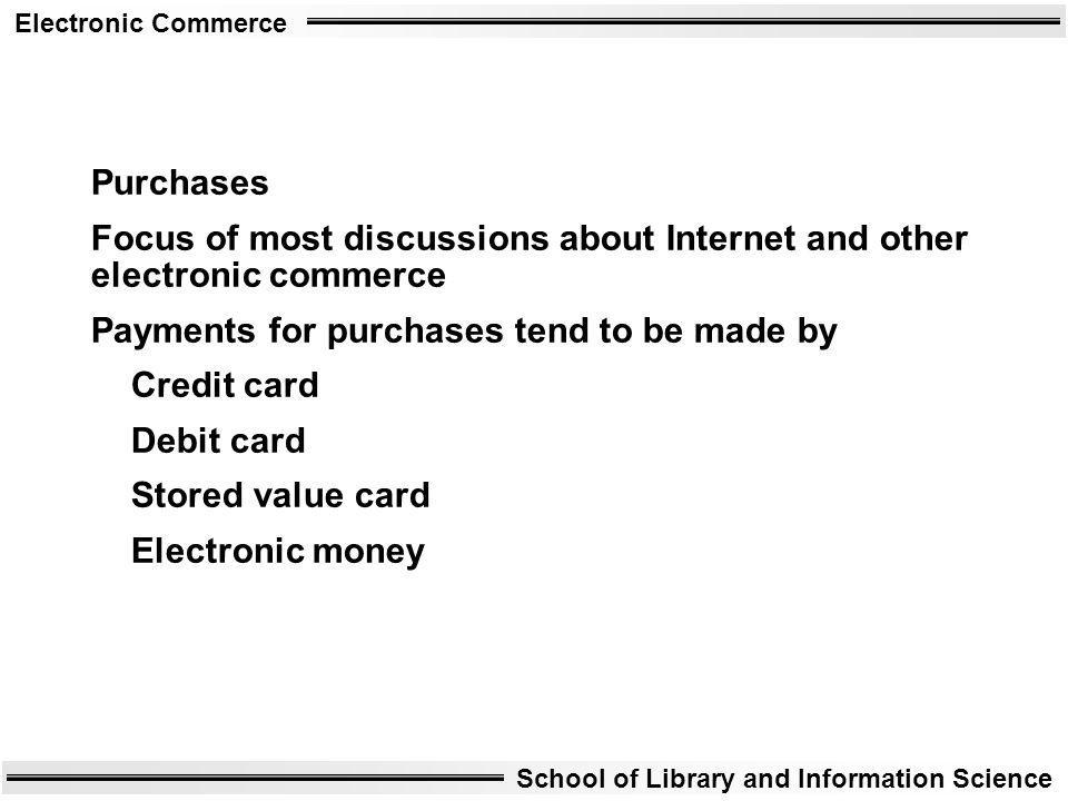 Electronic Commerce School of Library and Information Science Purchases Focus of most discussions about Internet and other electronic commerce Payment