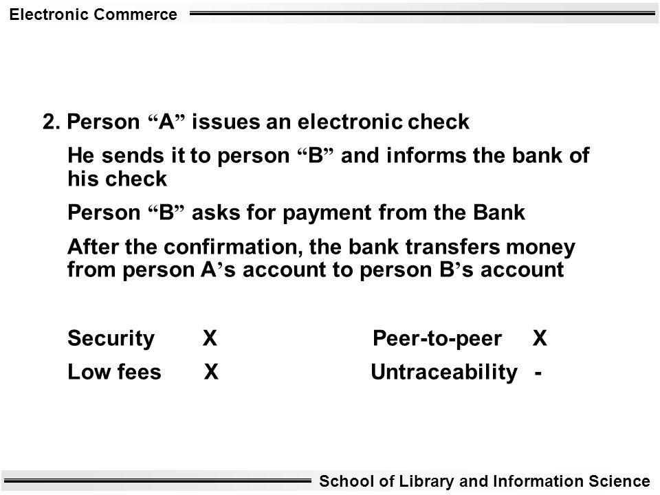 Electronic Commerce School of Library and Information Science 2. Person A issues an electronic check He sends it to person B and informs the bank of h