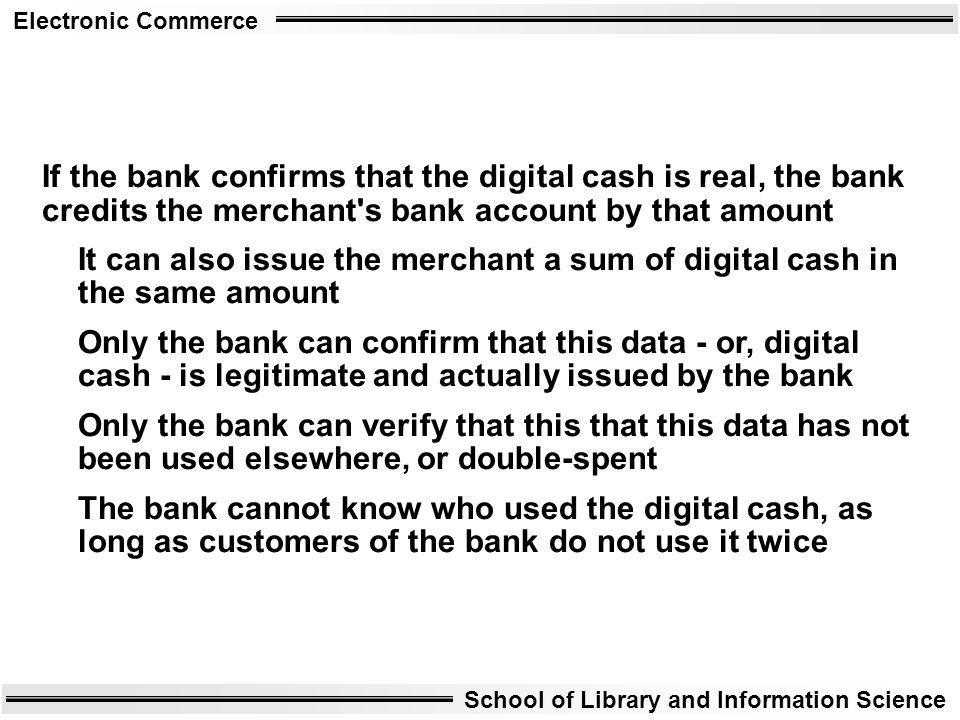 Electronic Commerce School of Library and Information Science If the bank confirms that the digital cash is real, the bank credits the merchant's bank