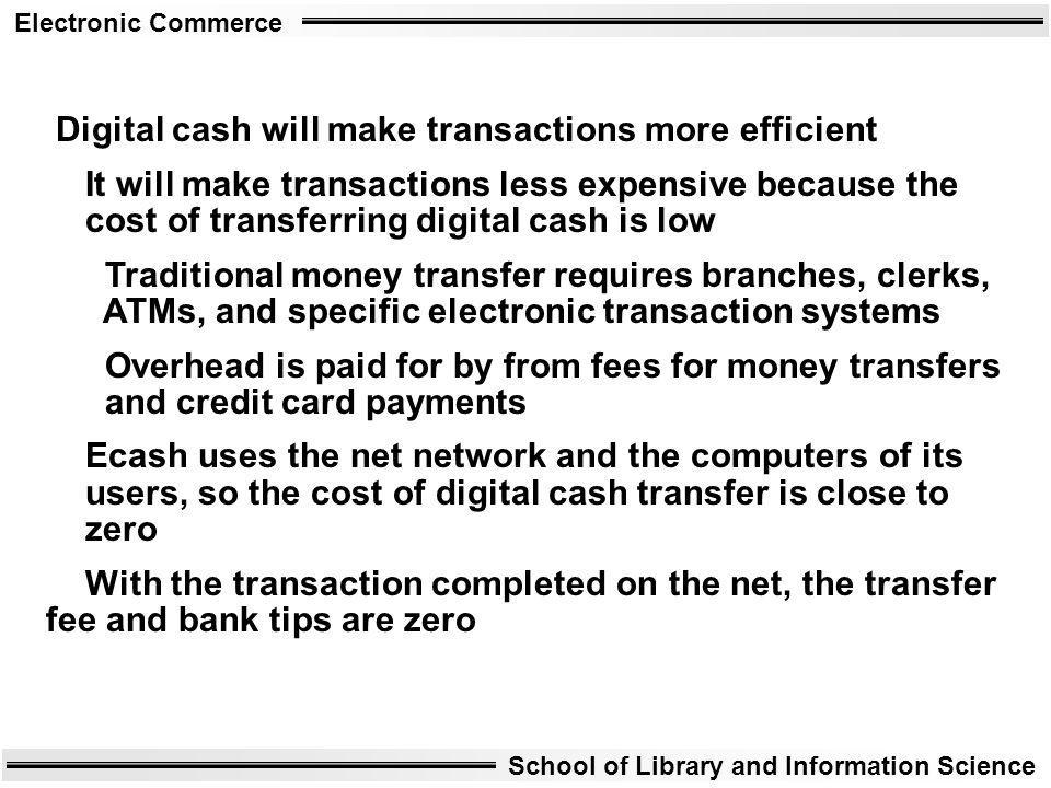 Electronic Commerce School of Library and Information Science Digital cash will make transactions more efficient It will make transactions less expens
