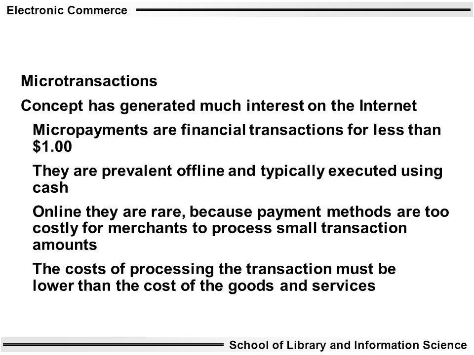 Electronic Commerce School of Library and Information Science Microtransactions Concept has generated much interest on the Internet Micropayments are