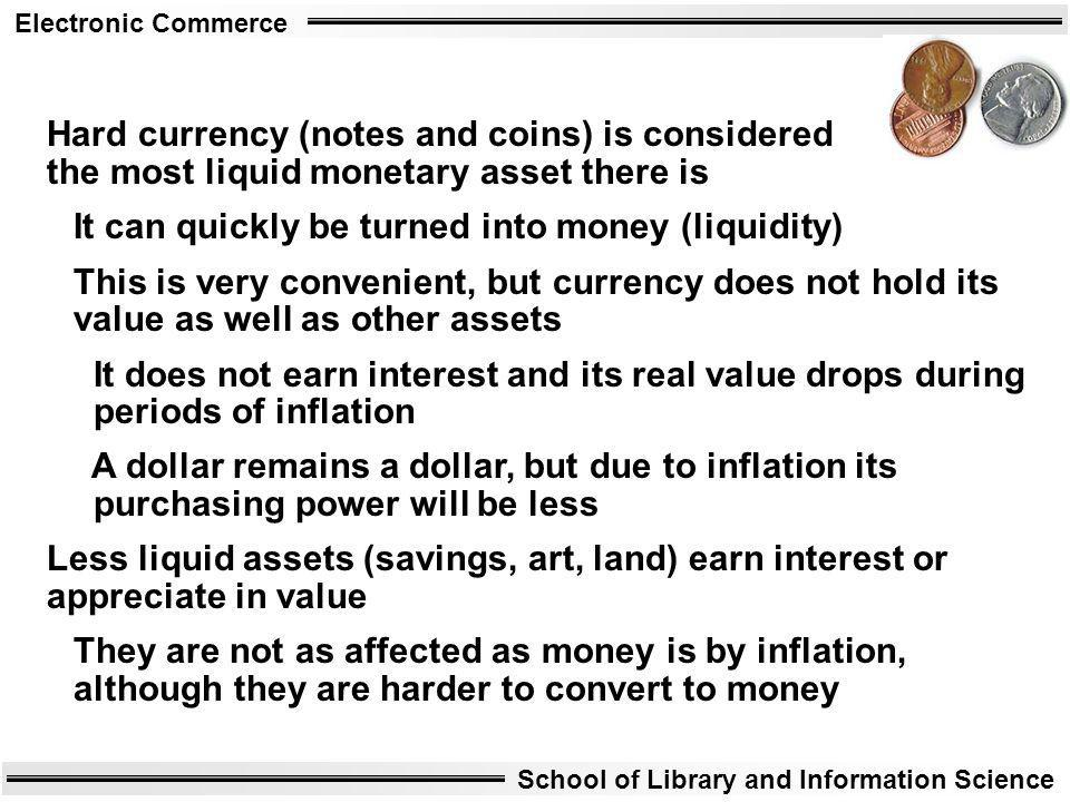 Electronic Commerce School of Library and Information Science Hard currency (notes and coins) is considered the most liquid monetary asset there is It