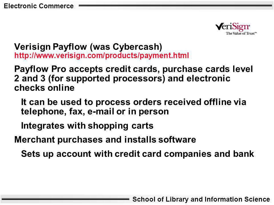 Electronic Commerce School of Library and Information Science Verisign Payflow (was Cybercash) http://www.verisign.com/products/payment.html Payflow P