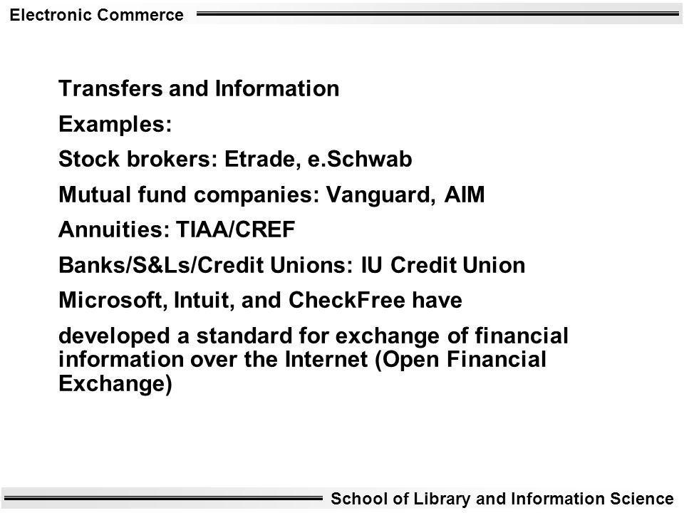 Electronic Commerce School of Library and Information Science Transfers and Information Examples: Stock brokers: Etrade, e.Schwab Mutual fund companie