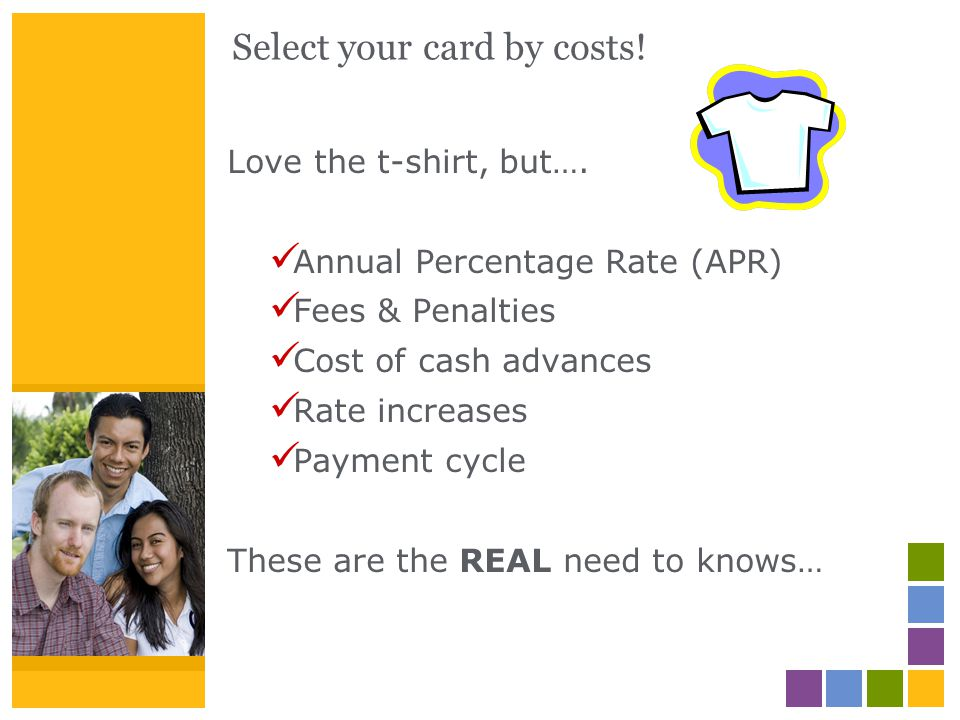 Select your card by costs! Love the t-shirt, but…. Annual Percentage Rate (APR) Fees & Penalties Cost of cash advances Rate increases Payment cycle Th