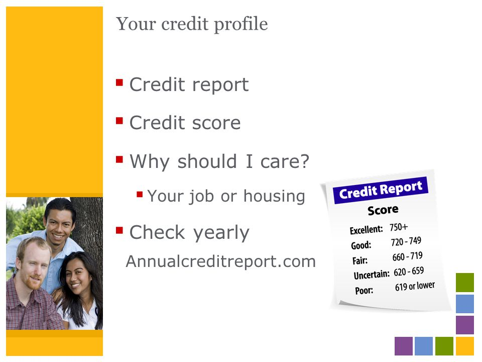 Your credit profile Credit report Credit score Why should I care? Your job or housing Check yearly Annualcreditreport.com