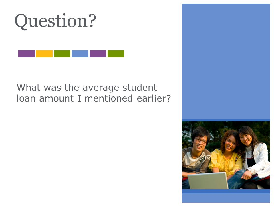 Question? What was the average student loan amount I mentioned earlier?