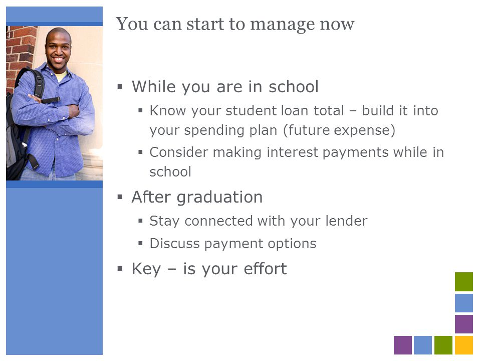 You can start to manage now While you are in school Know your student loan total – build it into your spending plan (future expense) Consider making i