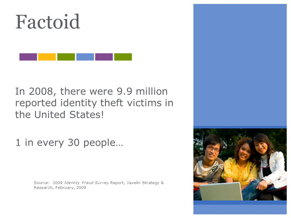Factoid In 2008, there were 9.9 million reported identity theft victims in the United States! 1 in every 30 people… Source: 2009 Identity Fraud Survey