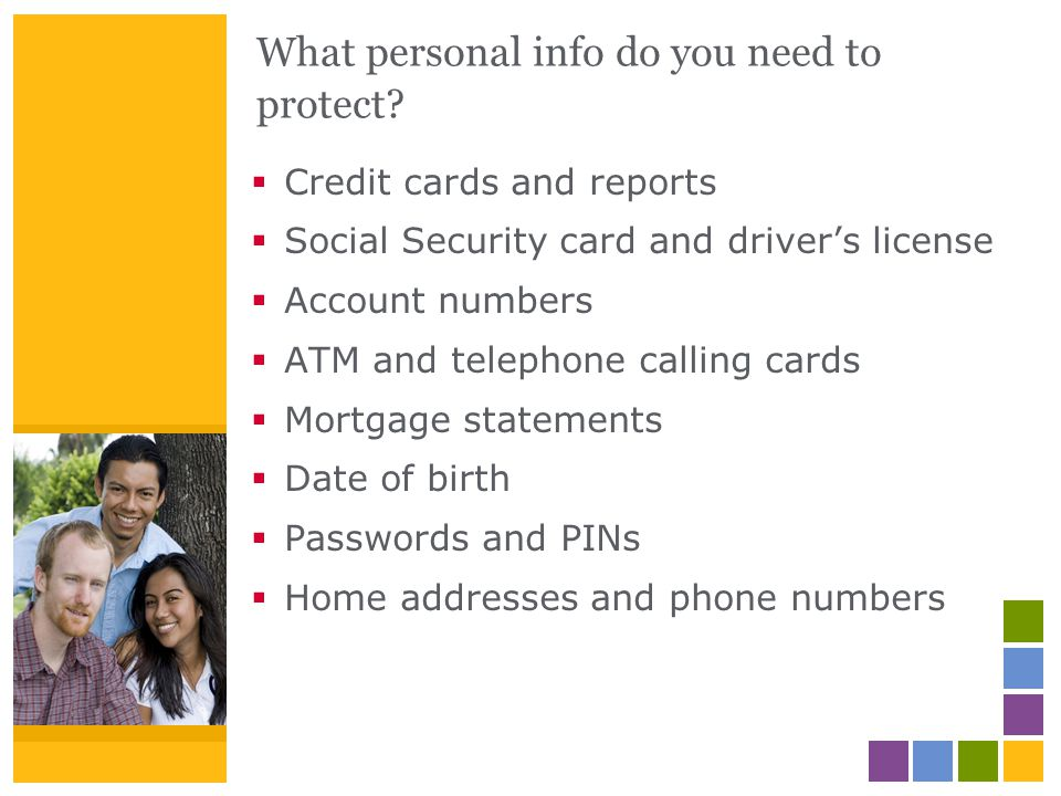 What personal info do you need to protect? Credit cards and reports Social Security card and drivers license Account numbers ATM and telephone calling