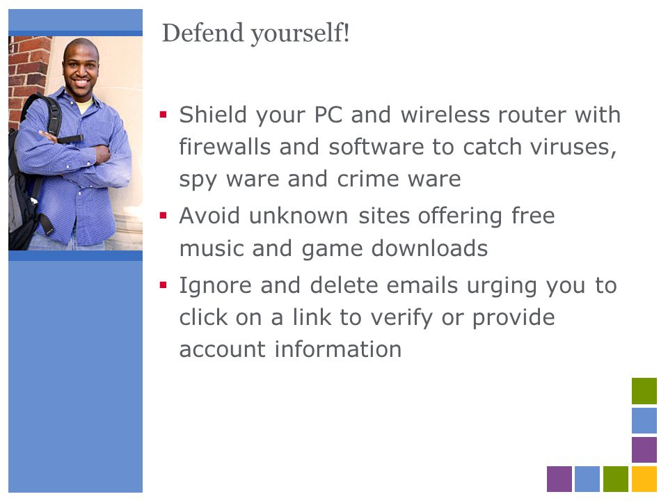 Defend yourself! Shield your PC and wireless router with firewalls and software to catch viruses, spy ware and crime ware Avoid unknown sites offering