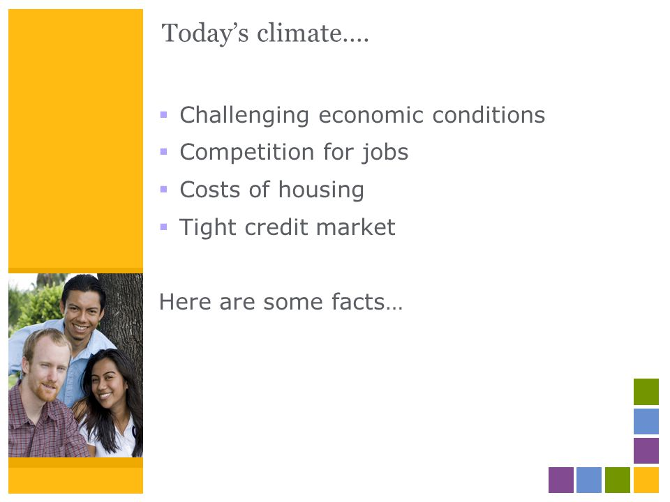 Todays climate…. Challenging economic conditions Competition for jobs Costs of housing Tight credit market Here are some facts…