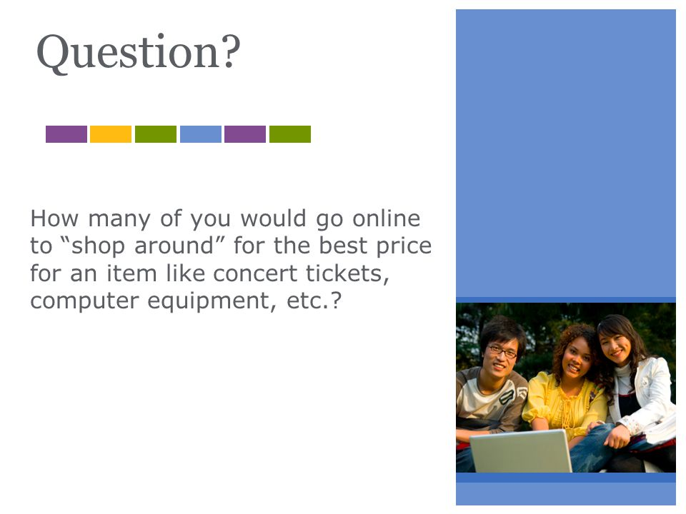 Question? How many of you would go online to shop around for the best price for an item like concert tickets, computer equipment, etc.?
