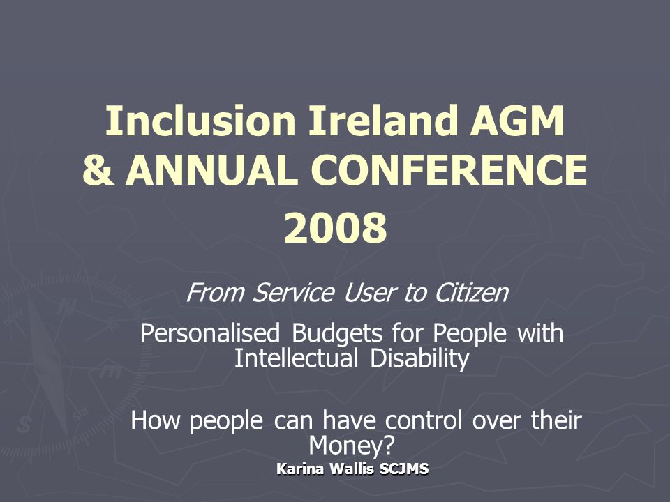 Inclusion Ireland AGM & ANNUAL CONFERENCE 2008 From Service User to Citizen Personalised Budgets for People with Intellectual Disability How people can have control over their Money.