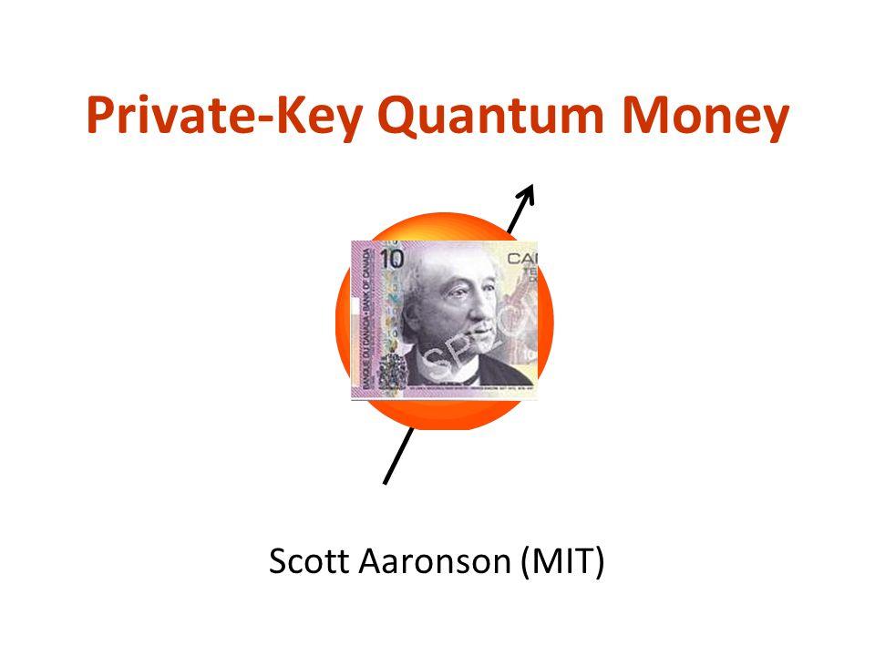 Private-Key Quantum Money Scott Aaronson (MIT)