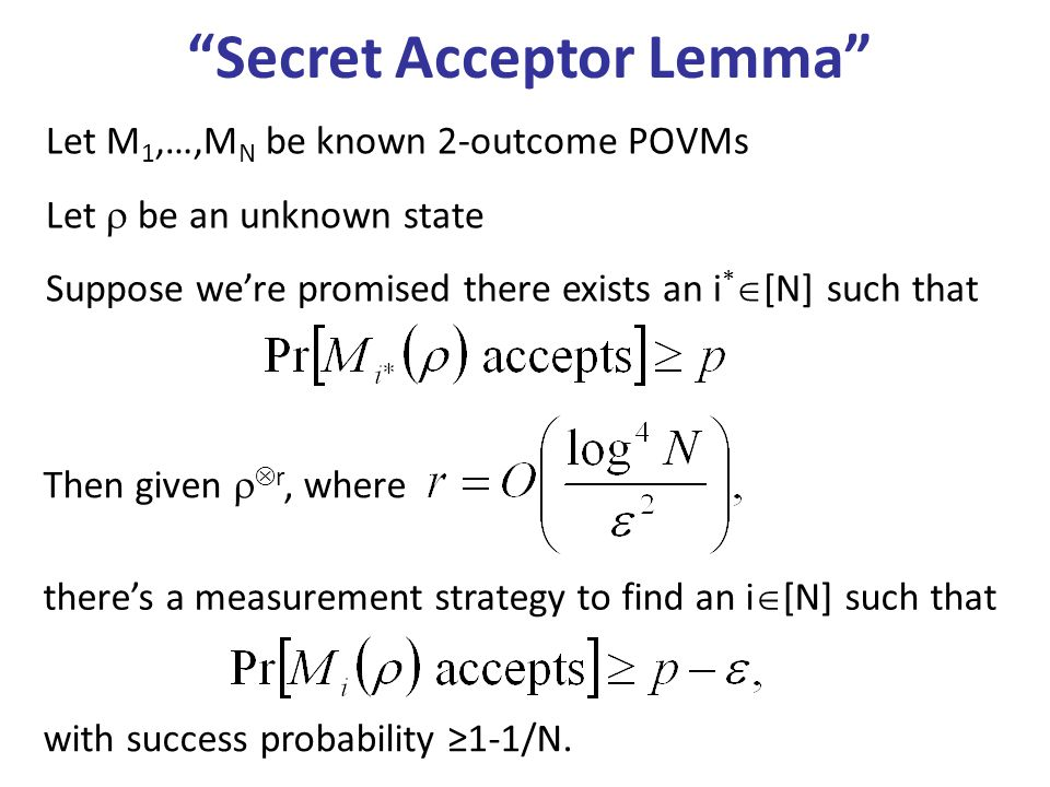 Secret Acceptor Lemma Let M 1,…,M N be known 2-outcome POVMs Let be an unknown state Suppose were promised there exists an i * [N] such that theres a