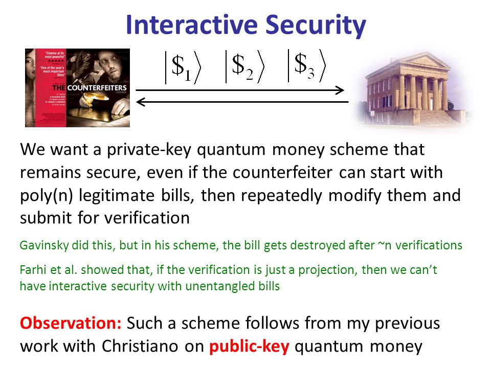 Interactive Security We want a private-key quantum money scheme that remains secure, even if the counterfeiter can start with poly(n) legitimate bills