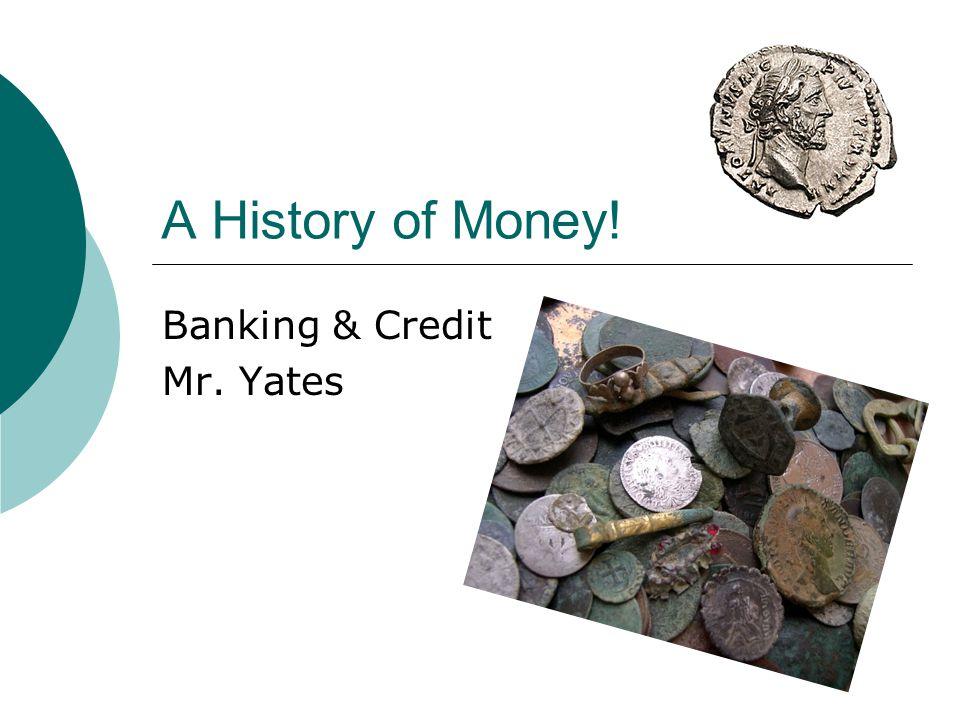 A History of Money! Banking & Credit Mr. Yates
