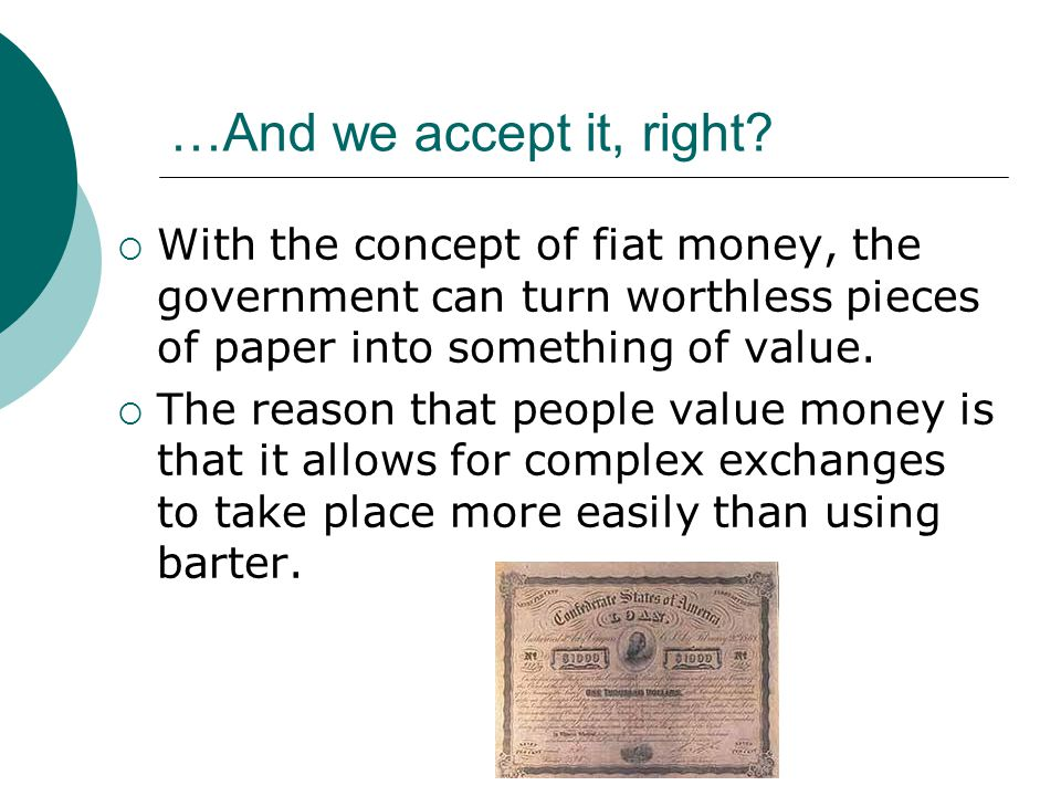 …And we accept it, right? With the concept of fiat money, the government can turn worthless pieces of paper into something of value. The reason that p