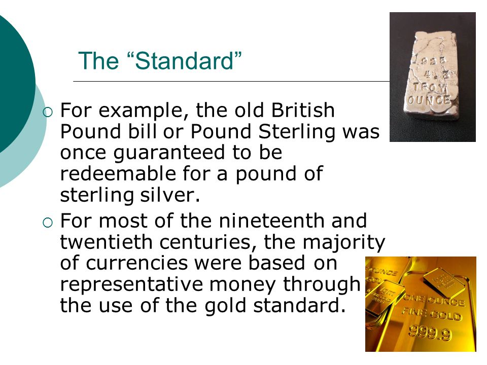 The Standard For example, the old British Pound bill or Pound Sterling was once guaranteed to be redeemable for a pound of sterling silver. For most o