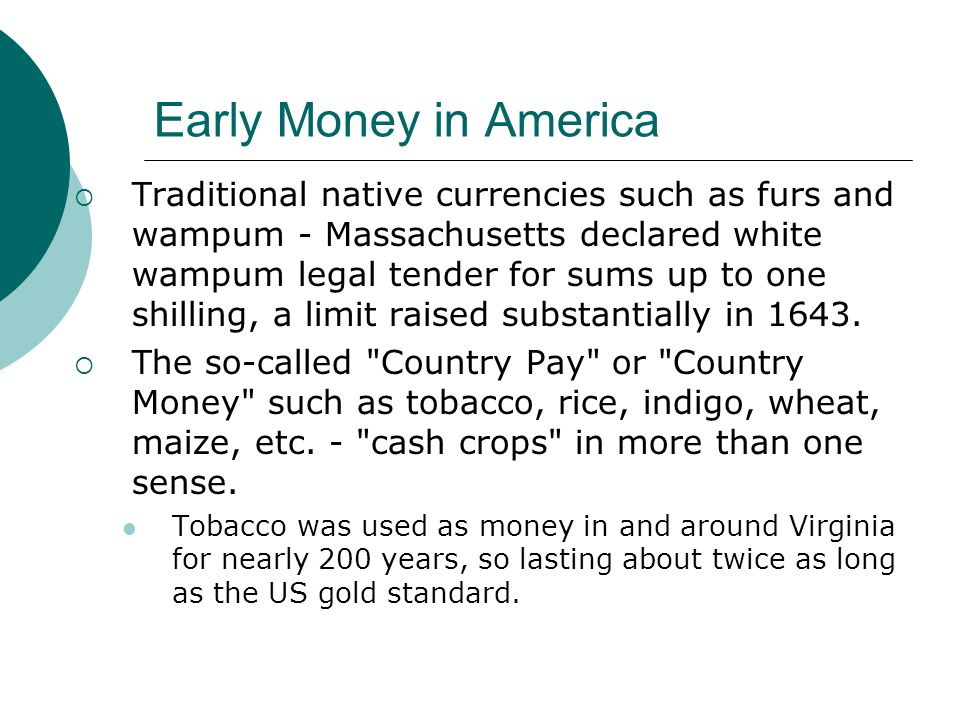 Early Money in America Traditional native currencies such as furs and wampum - Massachusetts declared white wampum legal tender for sums up to one shi