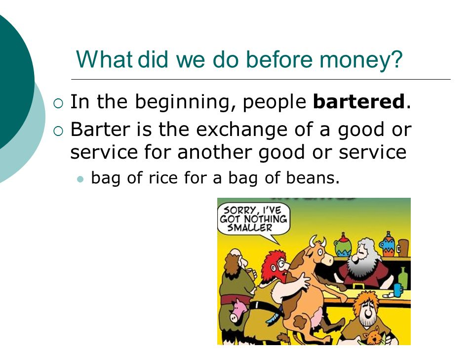 What did we do before money? In the beginning, people bartered. Barter is the exchange of a good or service for another good or service bag of rice fo
