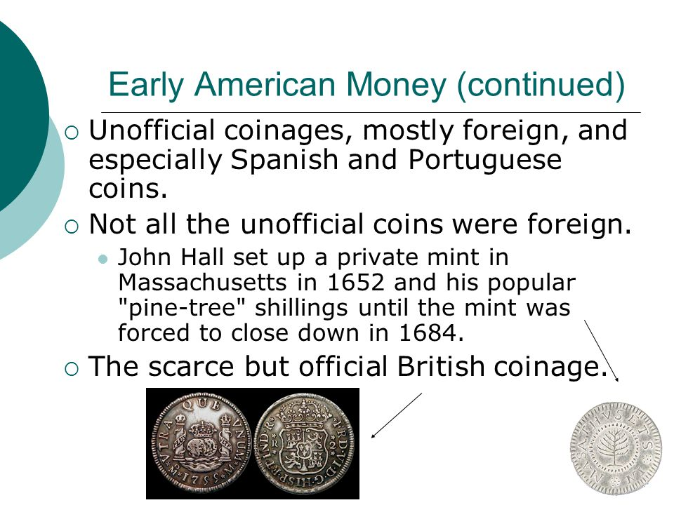 Early American Money (continued) Unofficial coinages, mostly foreign, and especially Spanish and Portuguese coins. Not all the unofficial coins were f