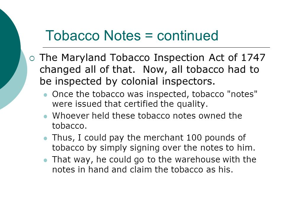 Tobacco Notes = continued The Maryland Tobacco Inspection Act of 1747 changed all of that. Now, all tobacco had to be inspected by colonial inspectors