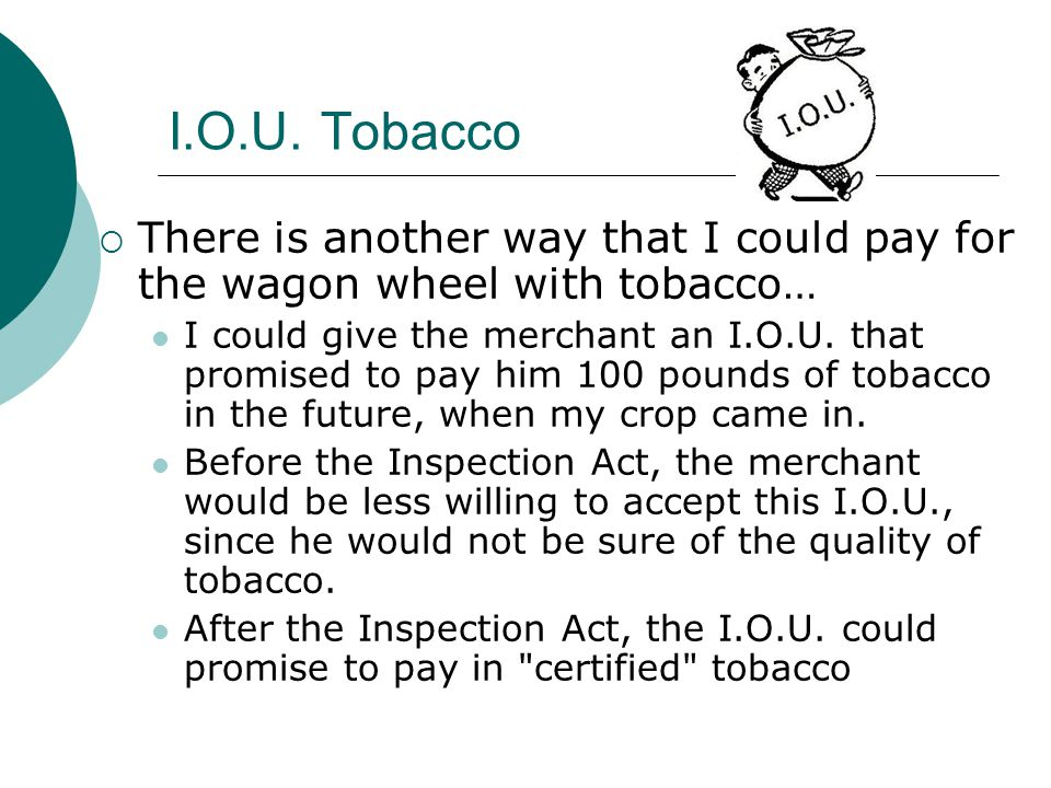 I.O.U. Tobacco There is another way that I could pay for the wagon wheel with tobacco… I could give the merchant an I.O.U. that promised to pay him 10