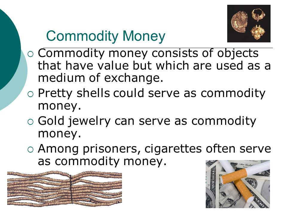 Commodity Money Commodity money consists of objects that have value but which are used as a medium of exchange. Pretty shells could serve as commodity