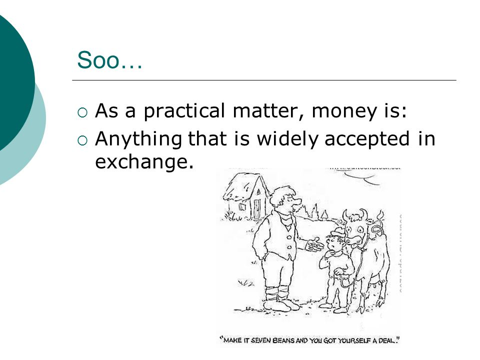 Soo… As a practical matter, money is: Anything that is widely accepted in exchange.