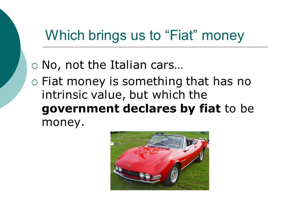 Which brings us to Fiat money No, not the Italian cars… Fiat money is something that has no intrinsic value, but which the government declares by fiat