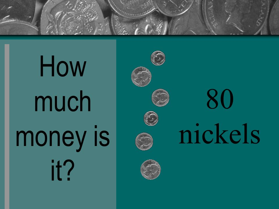 How much money is it? 80 nickels